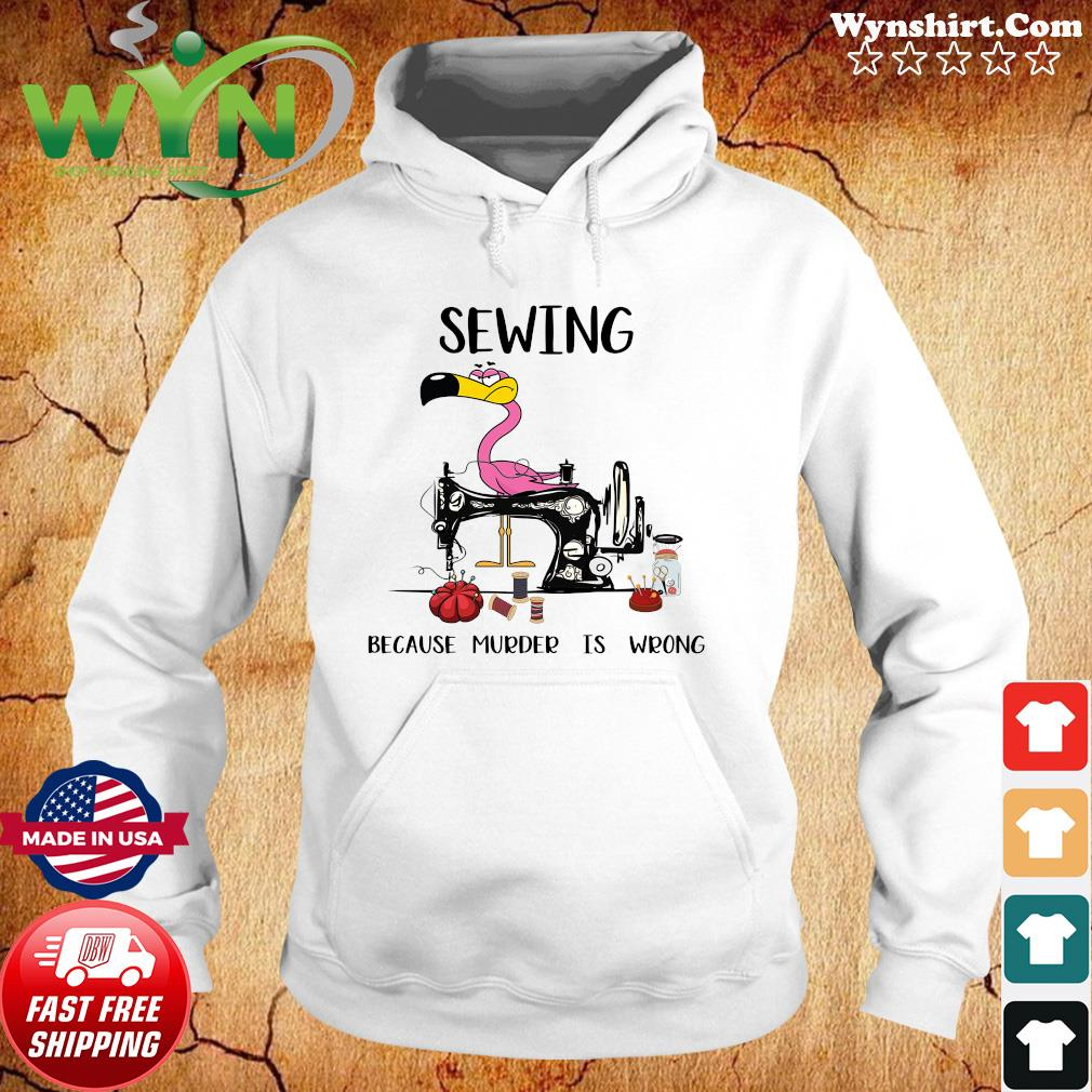 Official Flamingo Sewing Because Murder Is Wrong Shirt Hoodie