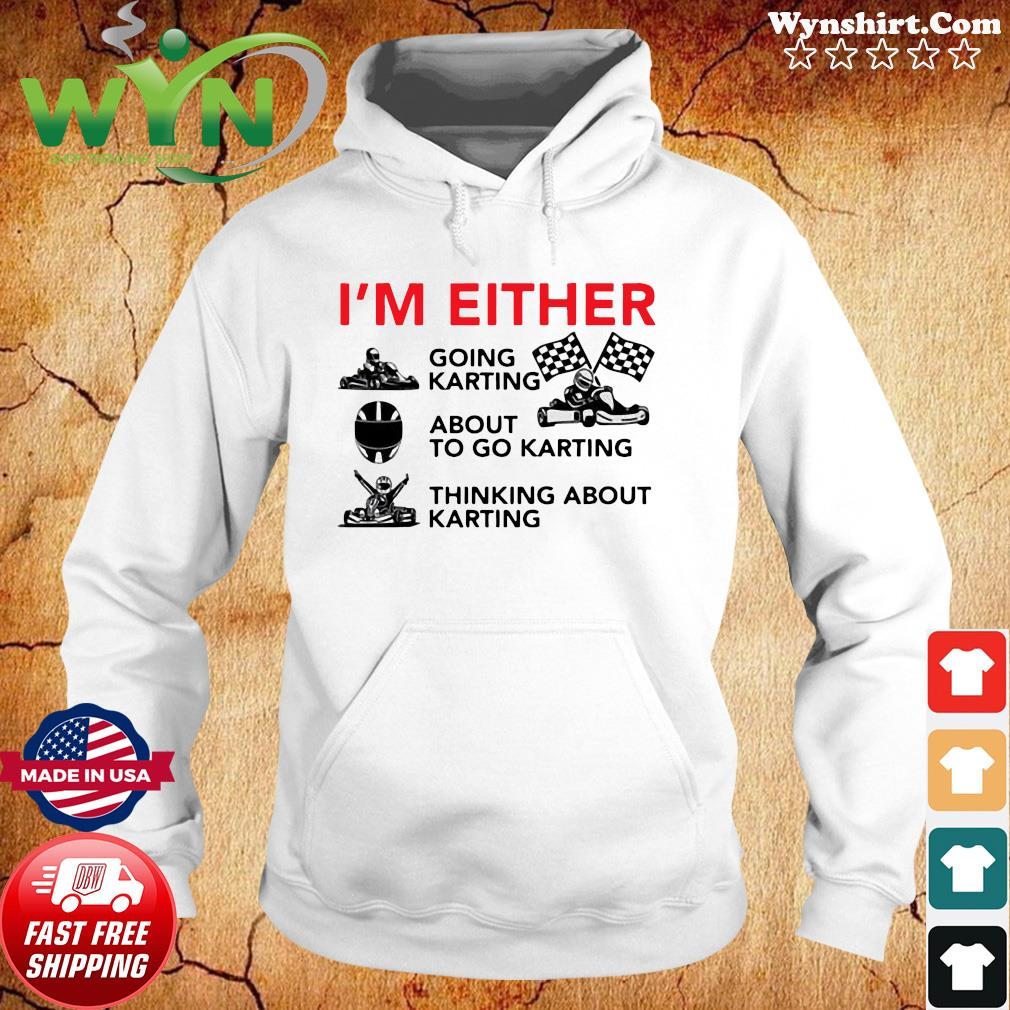 Official I'm Either Going Karting About To Go Karting Shirt Hoodie