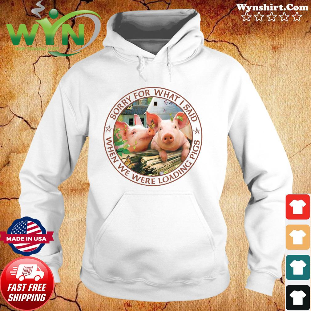 Official Sorry For What I Said When We Were Loading Pigs Shirt Hoodie
