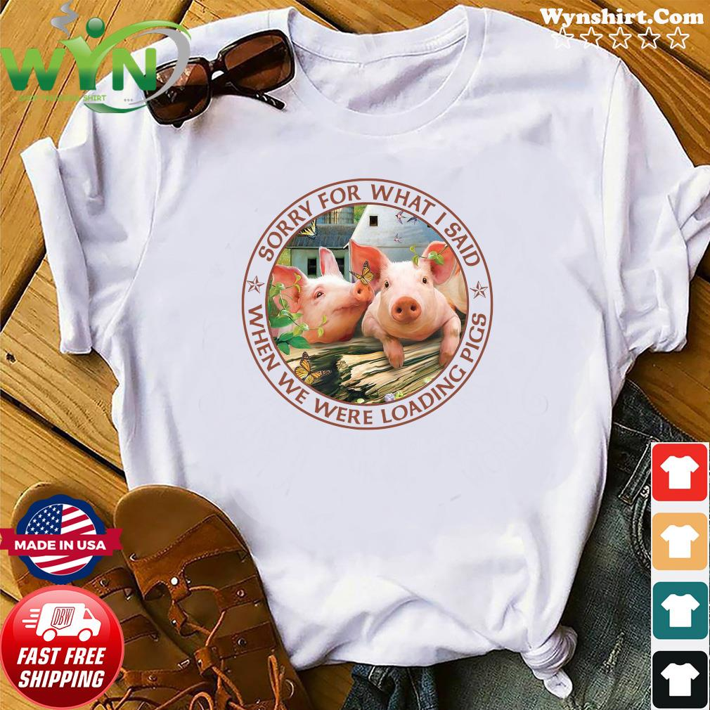 Official Sorry For What I Said When We Were Loading Pigs Shirt
