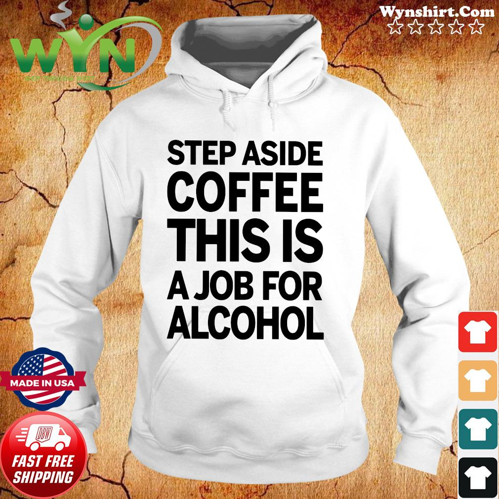 Official Step Aside Coffee This Is A Job For Alcohol Shirt Hoodie