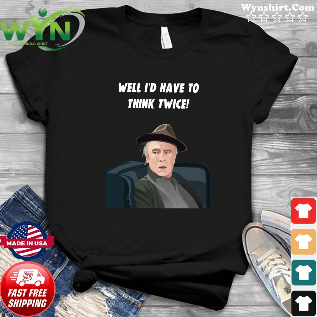 Official Well I'd Have To Think Twice Shirt