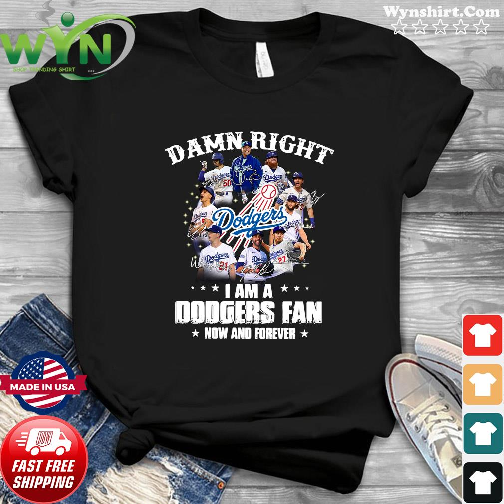 The Los Angeles Damn Right I Am A Dodgers Fan Now And Forever Signature Shirt
