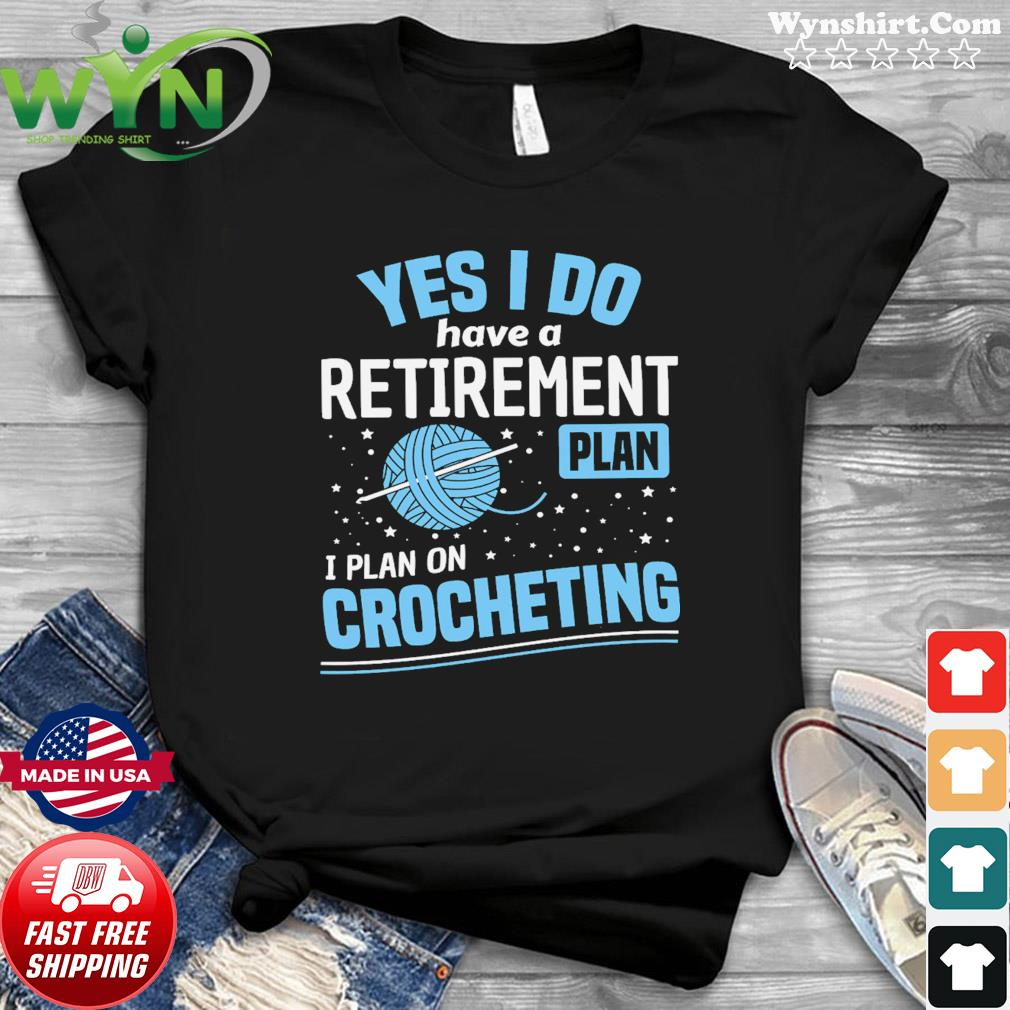 Yes I Do Have A Retirement Plan I Plan On Crocheting Shirt