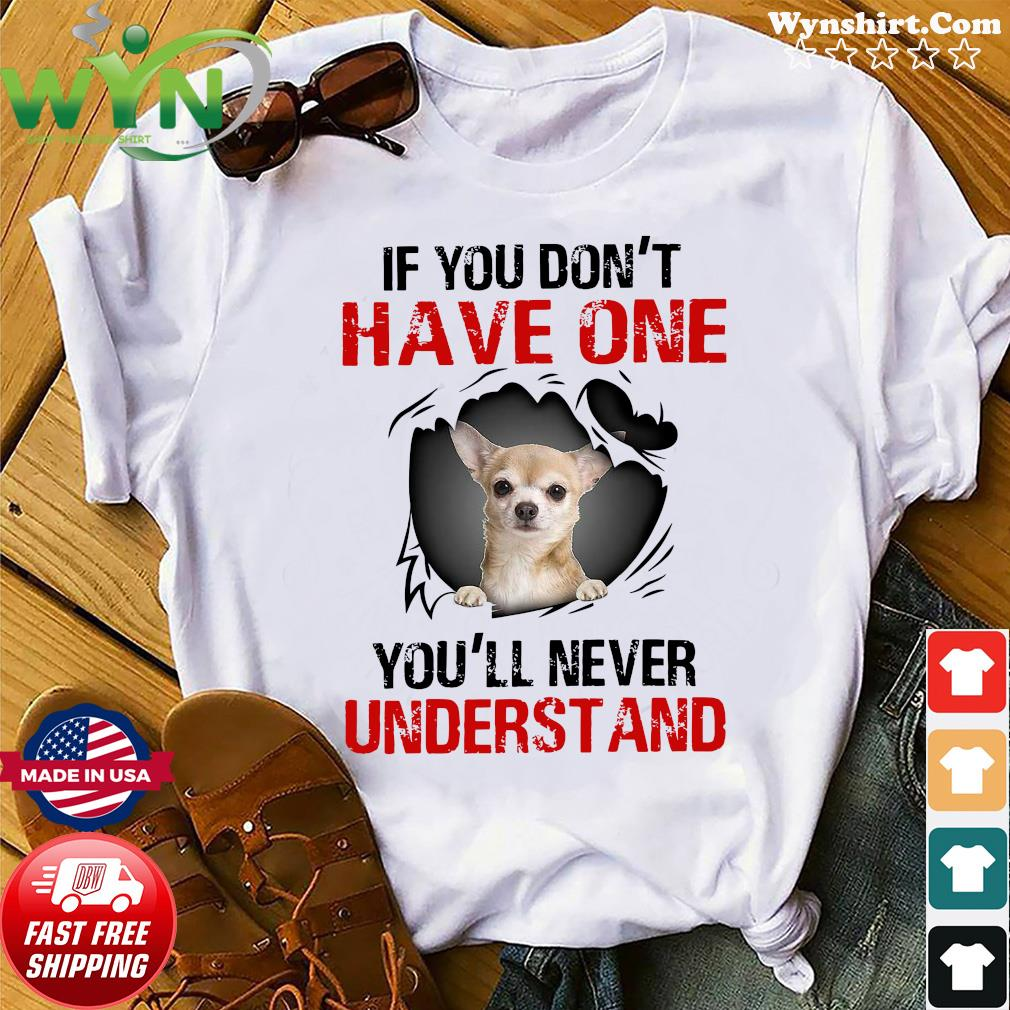 Chihuahua If You Don't Have One You'll Never Understand Shirt