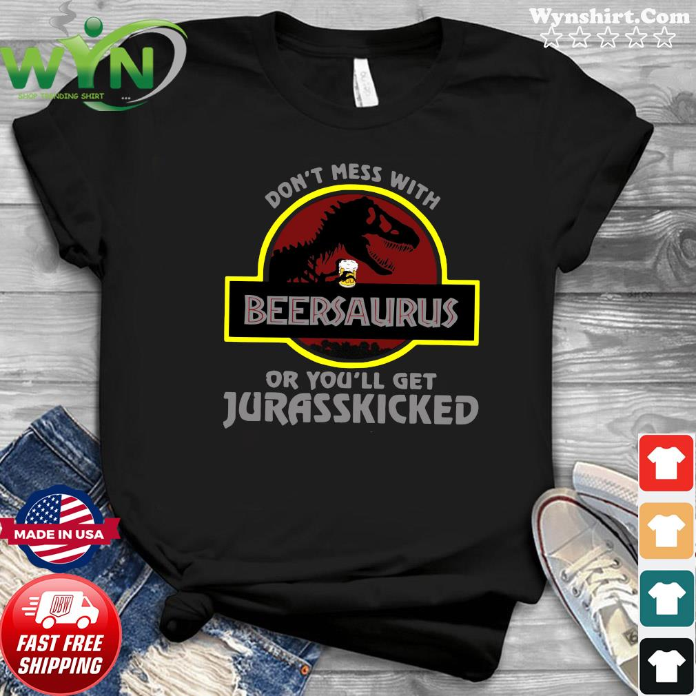 Dinosaur T-rex Beersaurus Don't Mess With Or You'll Get Jurasskicked Shirt