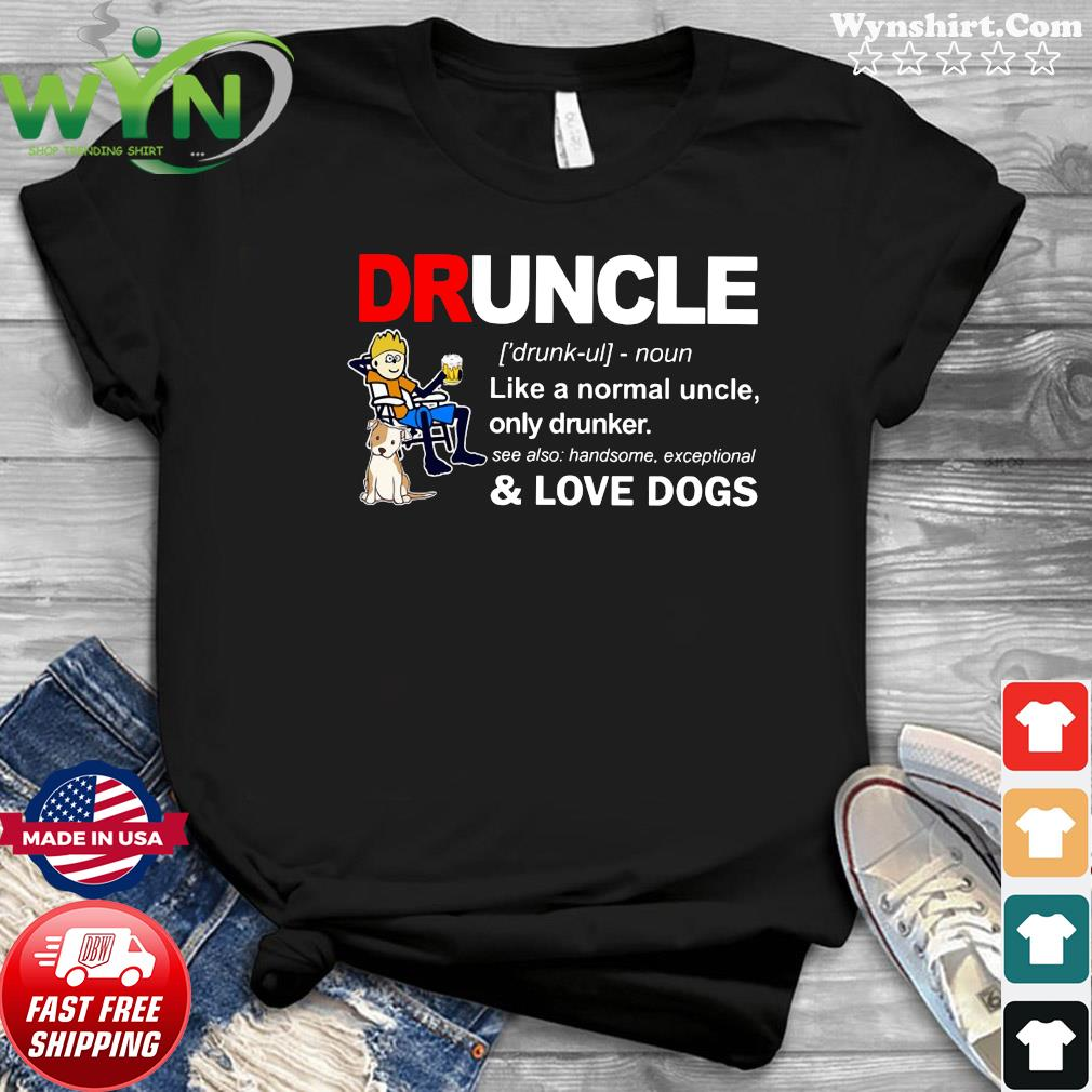 Druncle Like A Normal Uncle Only Drunker And Love Dogs Shirt