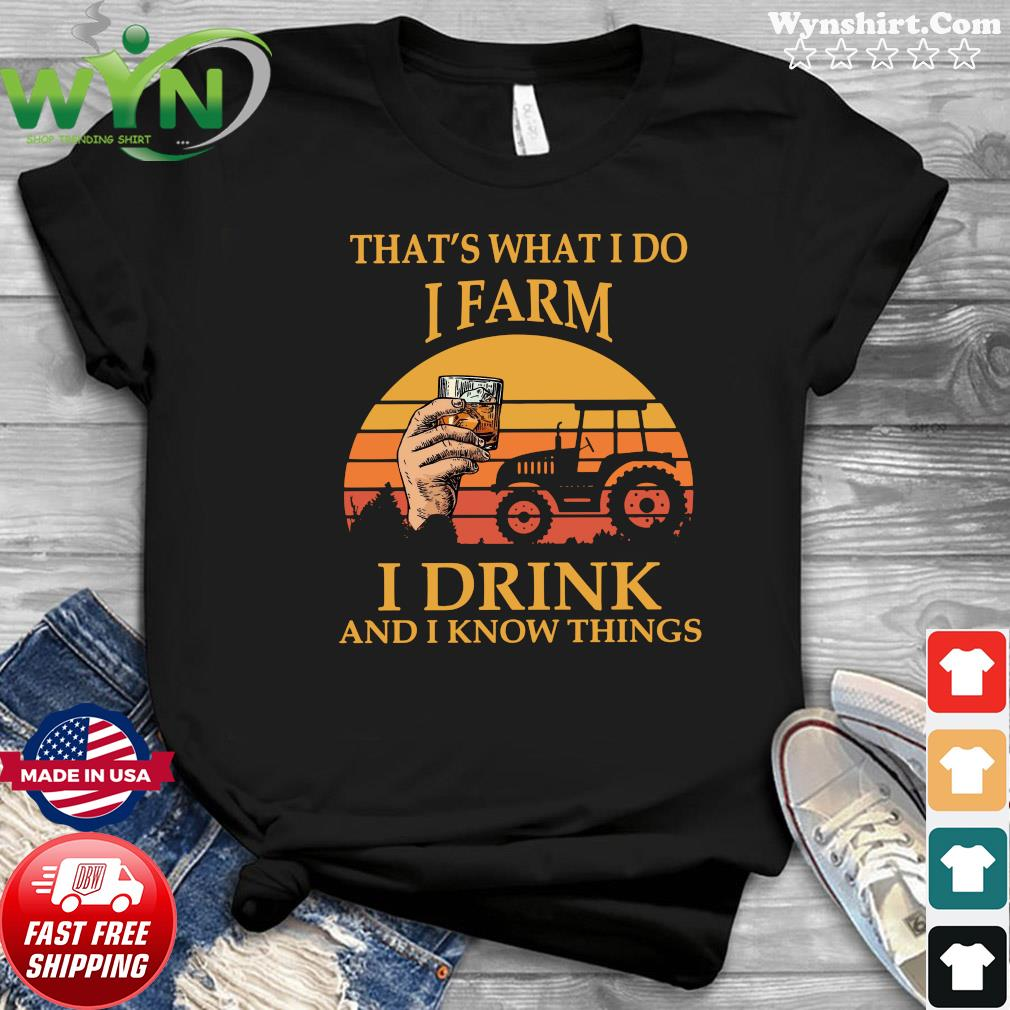 That's What I Do I Farm I Drink And I Know Things Vintage Shirt