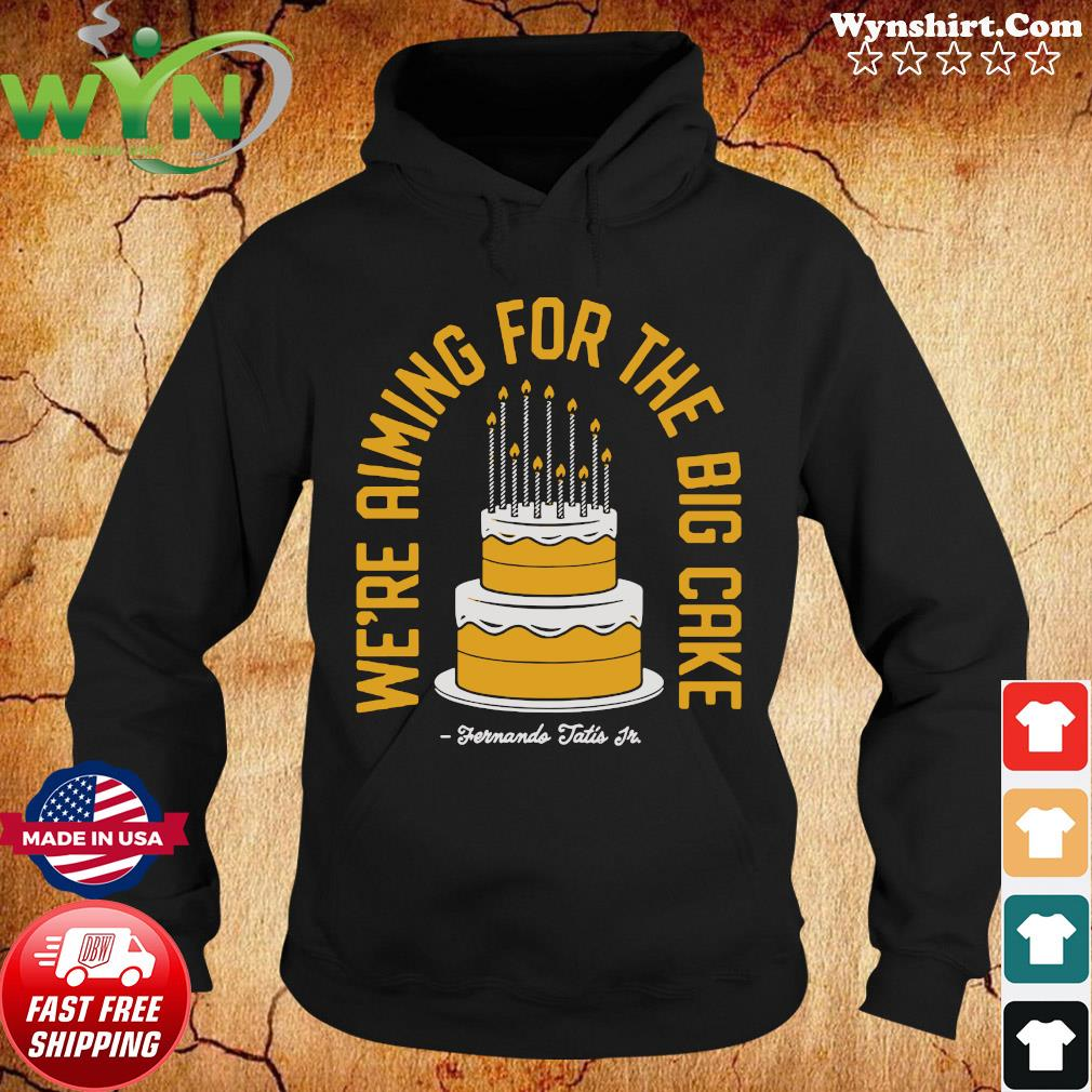 We're Aiming For The Big Cake Shirt Hoodie
