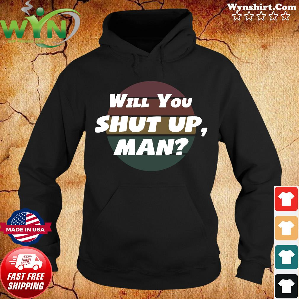 Will You Shut Up man Vintage 2020 Shirt Hoodie