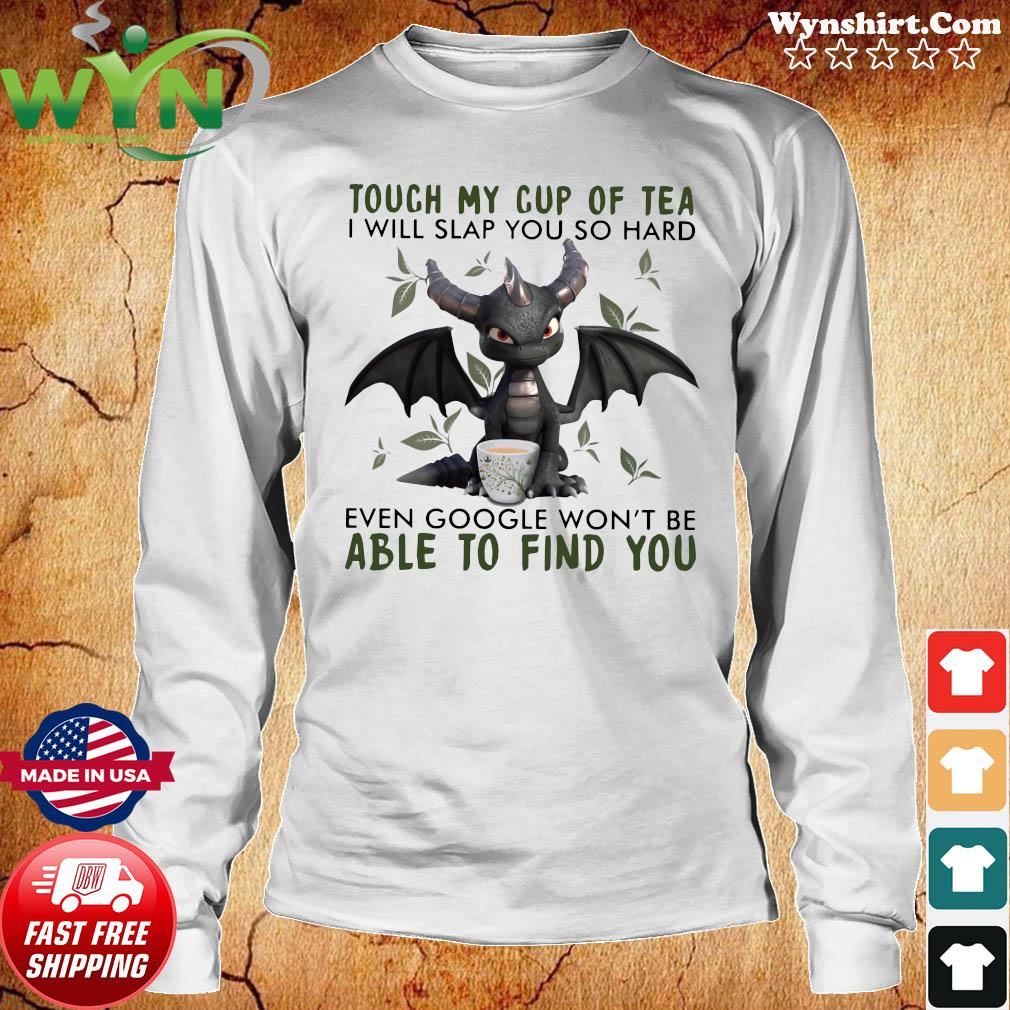Dragon Touch My Cup Of Tea I Will Slap You So Hard Even Google Won't Be Able To Find You Shirt Long Sweater